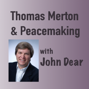 Thomas Merton and Peacemaking with John Dear