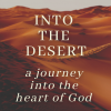 Into the Desert: A Journey into the Heart of God