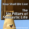 How Shall We Live: The Six Pillars of Monastic Life