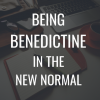 Being Benedictine in the New Normal